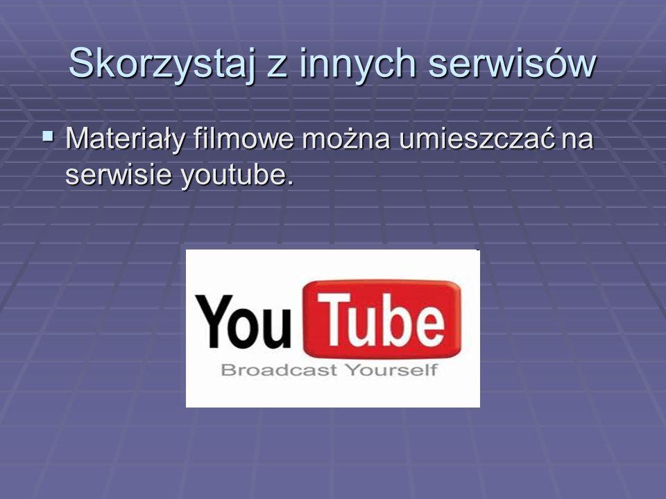 Skorzystaj z innych serwisów Materiały filmowe można umieszczać na serwisie youtube.