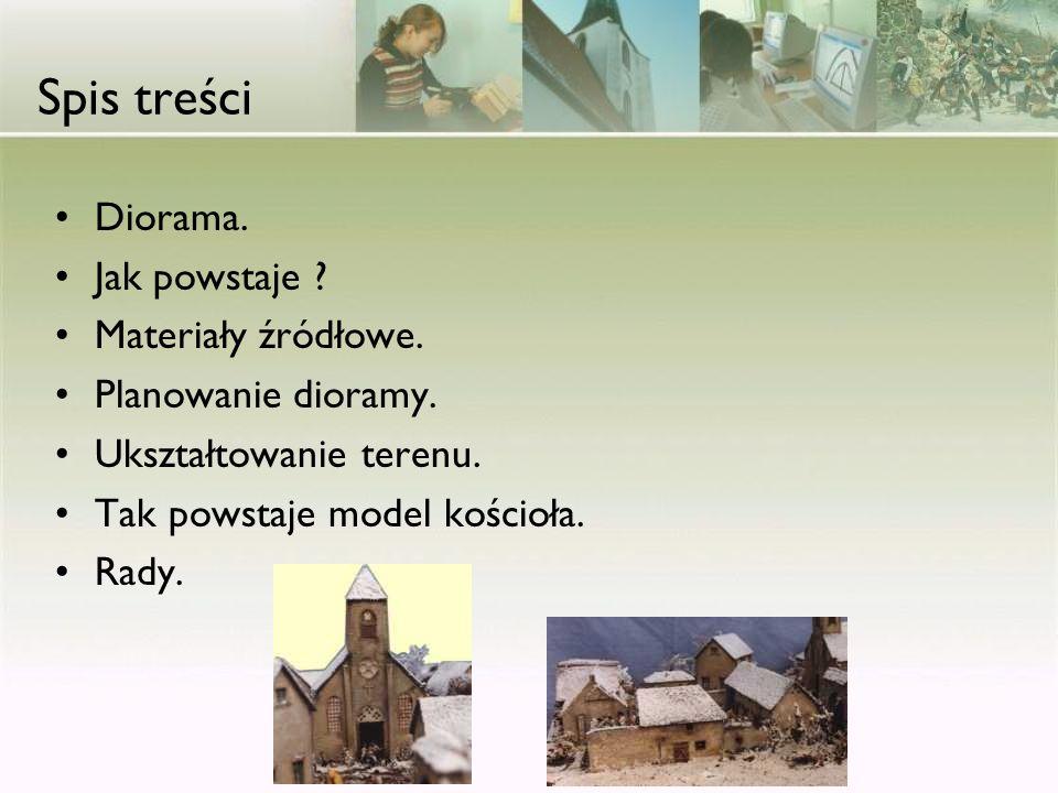 Spis treści Diorama. Jak powstaje ? Materiały źródłowe. Planowanie dioramy. Ukształtowanie terenu. Tak powstaje model kościoła. Rady.