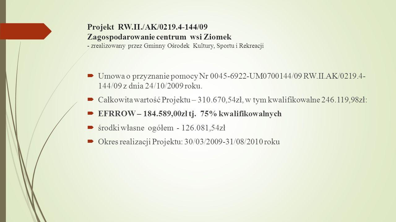 Projekt RW.II./AK/0219.4-144/09 Zagospodarowanie centrum wsi Ziomek - zrealizowany przez Gminny Ośrodek Kultury, Sportu i Rekreacji Umowa o przyznanie pomocy Nr 0045-6922-UM0700144/09 RW.II.AK/0219.4- 144/09 z dnia 24/10/2009 roku.