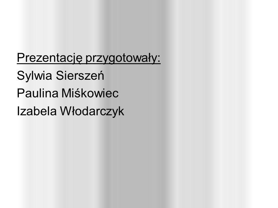 Prezentację przygotowały: Sylwia Sierszeń Paulina Miśkowiec Izabela Włodarczyk