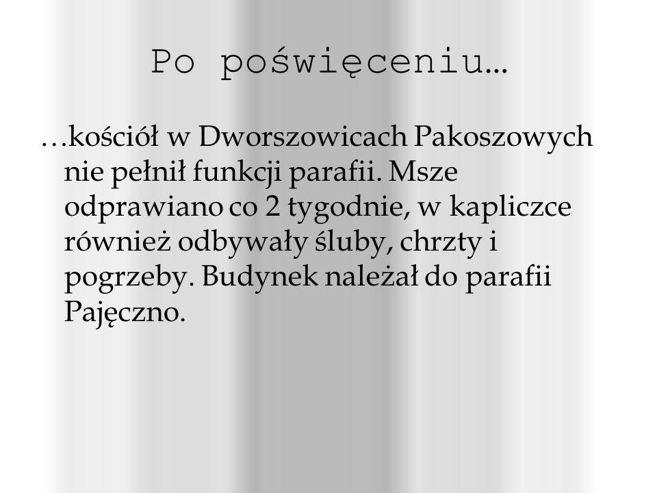 Po poświęceniu… …kościół w Dworszowicach Pakoszowych nie pełnił funkcji parafii.