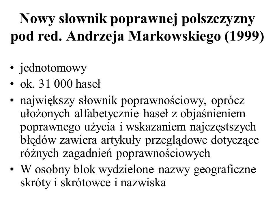 Nowy słownik poprawnej polszczyzny pod red. Andrzeja Markowskiego (1999) jednotomowy ok. 31 000 haseł największy słownik poprawnościowy, oprócz ułożon