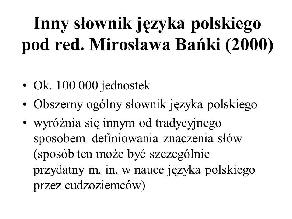 Inny słownik języka polskiego pod red. Mirosława Bańki (2000) Ok. 100 000 jednostek Obszerny ogólny słownik języka polskiego wyróżnia się innym od tra