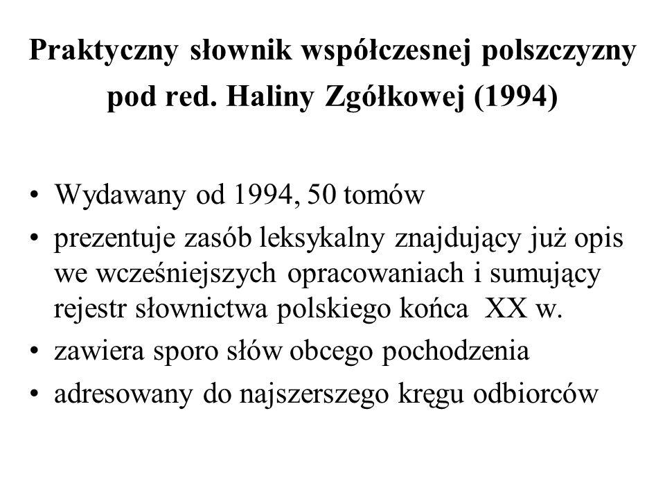 Praktyczny słownik współczesnej polszczyzny pod red. Haliny Zgółkowej (1994) Wydawany od 1994, 50 tomów prezentuje zasób leksykalny znajdujący już opi