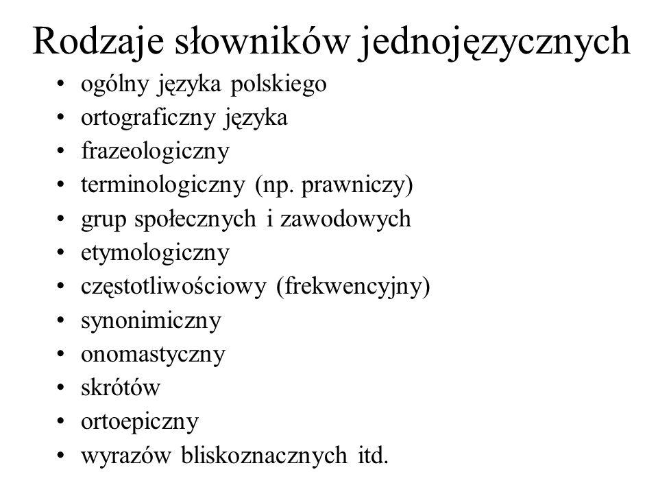 Rodzaje słowników jednojęzycznych ogólny języka polskiego ortograficzny języka frazeologiczny terminologiczny (np. prawniczy) grup społecznych i zawod