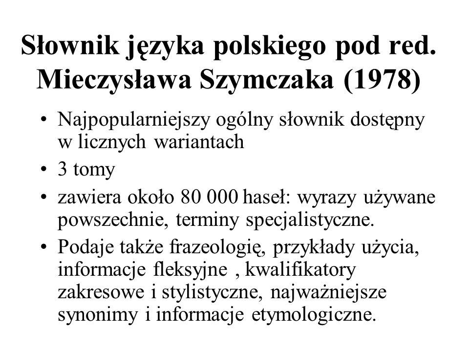 Słownik języka polskiego pod red. Mieczysława Szymczaka (1978) Najpopularniejszy ogólny słownik dostępny w licznych wariantach 3 tomy zawiera około 80
