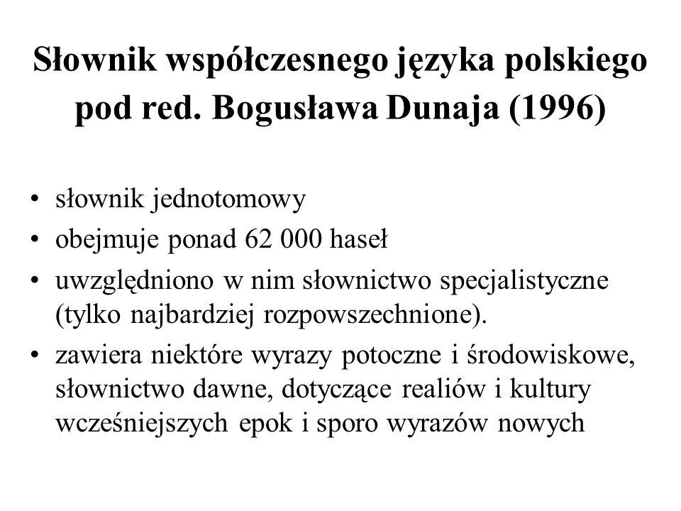 Słownik współczesnego języka polskiego pod red. Bogusława Dunaja (1996) słownik jednotomowy obejmuje ponad 62 000 haseł uwzględniono w nim słownictwo