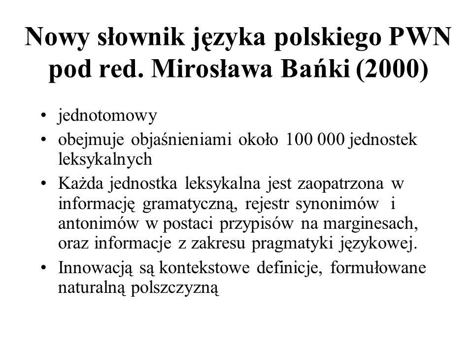 Nowy słownik języka polskiego PWN pod red. Mirosława Bańki (2000) jednotomowy obejmuje objaśnieniami około 100 000 jednostek leksykalnych Każda jednos