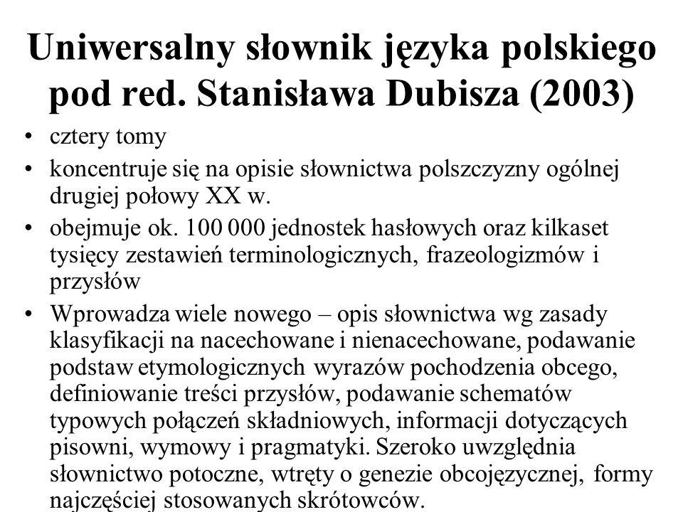 Uniwersalny słownik języka polskiego pod red. Stanisława Dubisza (2003) cztery tomy koncentruje się na opisie słownictwa polszczyzny ogólnej drugiej p