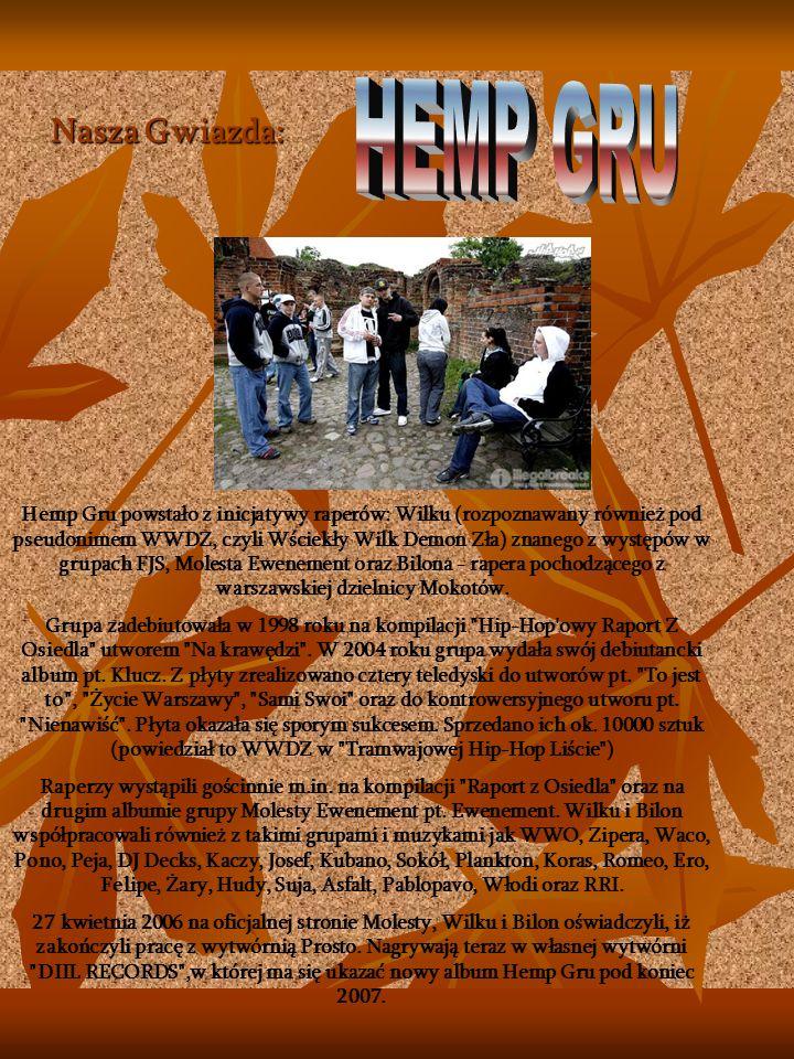 Nasza Gwiazda: Hemp Gru powstało z inicjatywy raperów: Wilku (rozpoznawany również pod pseudonimem WWDZ, czyli Wściekły Wilk Demon Zła) znanego z występów w grupach FJS, Molesta Ewenement oraz Bilona - rapera pochodzącego z warszawskiej dzielnicy Mokotów.