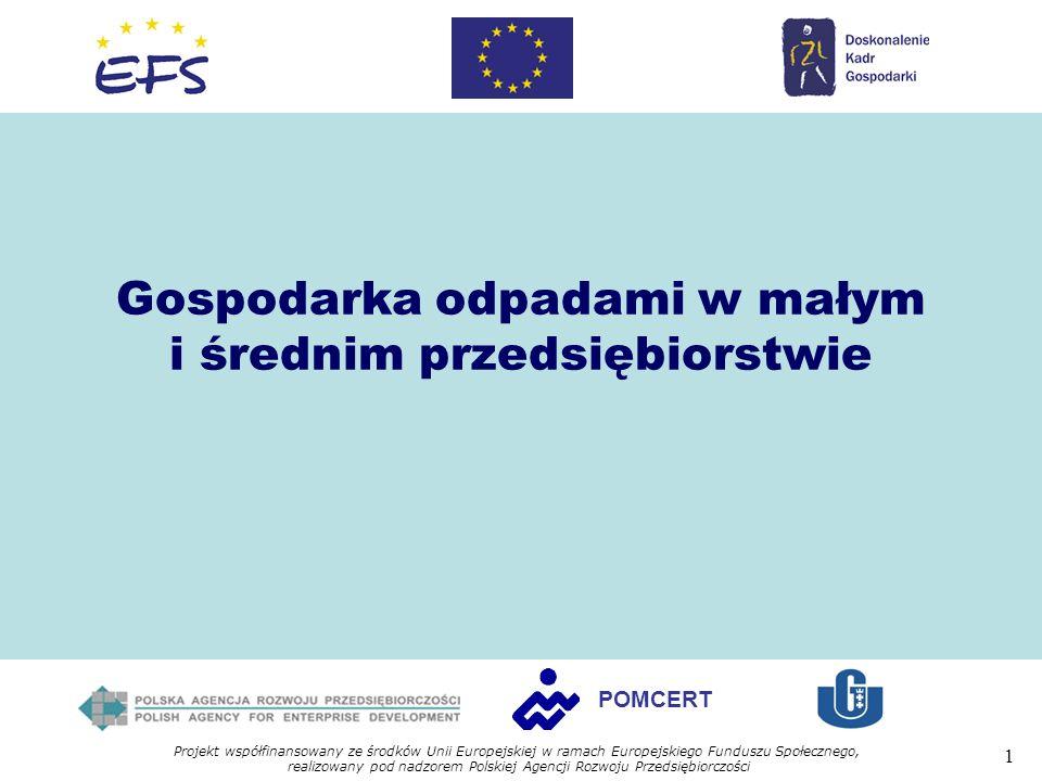 Projekt współfinansowany ze środków Unii Europejskiej w ramach Europejskiego Funduszu Społecznego, realizowany pod nadzorem Polskiej Agencji Rozwoju Przedsiębiorczości 1 POMCERT Gospodarka odpadami w małym i średnim przedsiębiorstwie