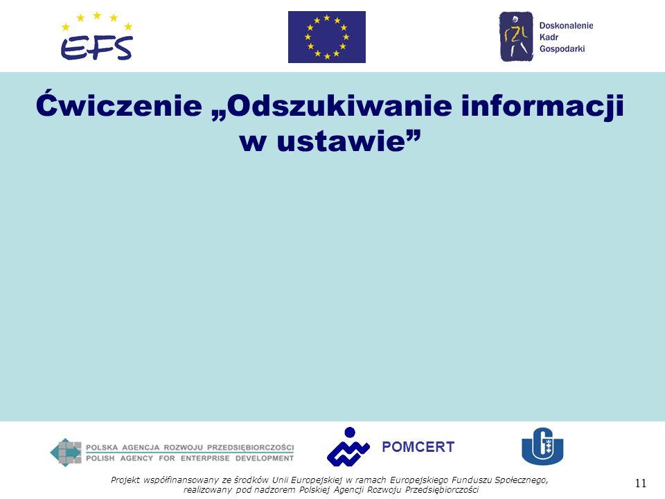 Projekt współfinansowany ze środków Unii Europejskiej w ramach Europejskiego Funduszu Społecznego, realizowany pod nadzorem Polskiej Agencji Rozwoju Przedsiębiorczości 11 POMCERT Ćwiczenie Odszukiwanie informacji w ustawie