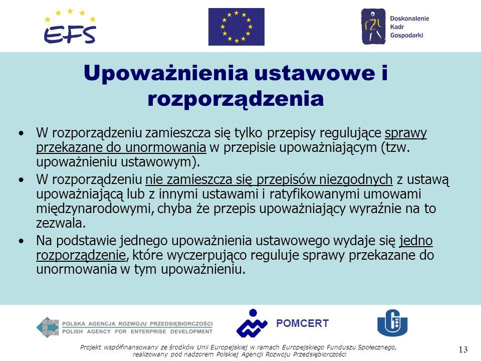 Projekt współfinansowany ze środków Unii Europejskiej w ramach Europejskiego Funduszu Społecznego, realizowany pod nadzorem Polskiej Agencji Rozwoju Przedsiębiorczości 13 POMCERT Upoważnienia ustawowe i rozporządzenia W rozporządzeniu zamieszcza się tylko przepisy regulujące sprawy przekazane do unormowania w przepisie upoważniającym (tzw.