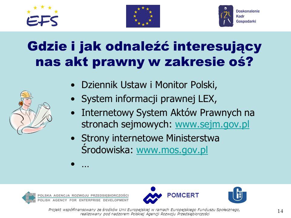 Projekt współfinansowany ze środków Unii Europejskiej w ramach Europejskiego Funduszu Społecznego, realizowany pod nadzorem Polskiej Agencji Rozwoju Przedsiębiorczości 14 POMCERT Gdzie i jak odnaleźć interesujący nas akt prawny w zakresie oś.