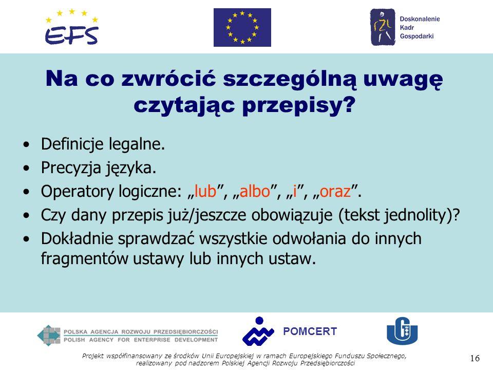 Projekt współfinansowany ze środków Unii Europejskiej w ramach Europejskiego Funduszu Społecznego, realizowany pod nadzorem Polskiej Agencji Rozwoju Przedsiębiorczości 16 POMCERT Na co zwrócić szczególną uwagę czytając przepisy.