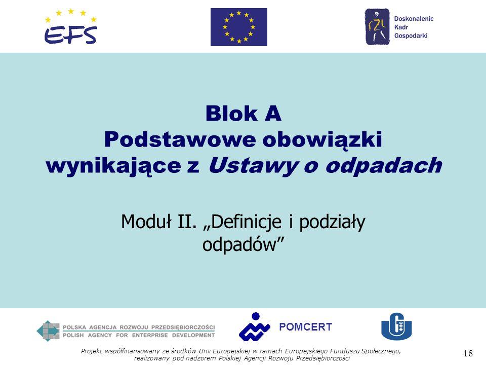 Projekt współfinansowany ze środków Unii Europejskiej w ramach Europejskiego Funduszu Społecznego, realizowany pod nadzorem Polskiej Agencji Rozwoju Przedsiębiorczości 18 POMCERT Blok A Podstawowe obowiązki wynikające z Ustawy o odpadach Moduł II.