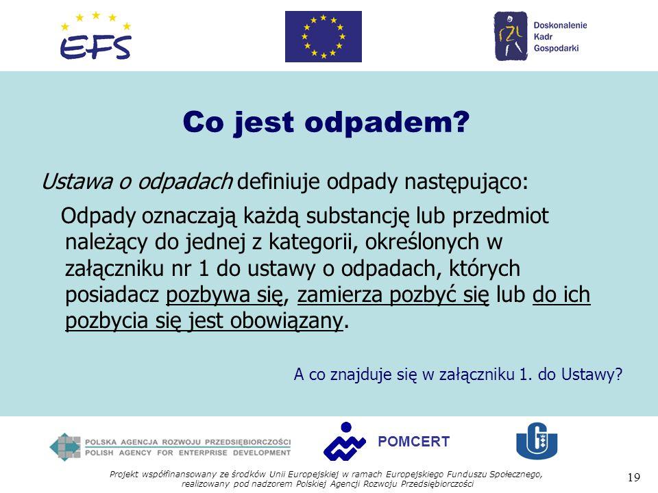 Projekt współfinansowany ze środków Unii Europejskiej w ramach Europejskiego Funduszu Społecznego, realizowany pod nadzorem Polskiej Agencji Rozwoju Przedsiębiorczości 19 POMCERT Co jest odpadem.
