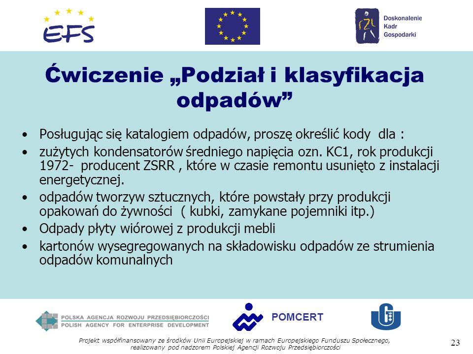 Projekt współfinansowany ze środków Unii Europejskiej w ramach Europejskiego Funduszu Społecznego, realizowany pod nadzorem Polskiej Agencji Rozwoju Przedsiębiorczości 23 POMCERT Ćwiczenie Podział i klasyfikacja odpadów Posługując się katalogiem odpadów, proszę określić kody dla : zużytych kondensatorów średniego napięcia ozn.