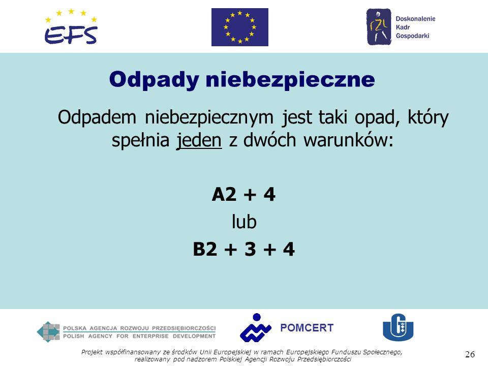 Projekt współfinansowany ze środków Unii Europejskiej w ramach Europejskiego Funduszu Społecznego, realizowany pod nadzorem Polskiej Agencji Rozwoju Przedsiębiorczości 26 POMCERT Odpady niebezpieczne Odpadem niebezpiecznym jest taki opad, który spełnia jeden z dwóch warunków: A2 + 4 lub B2 + 3 + 4