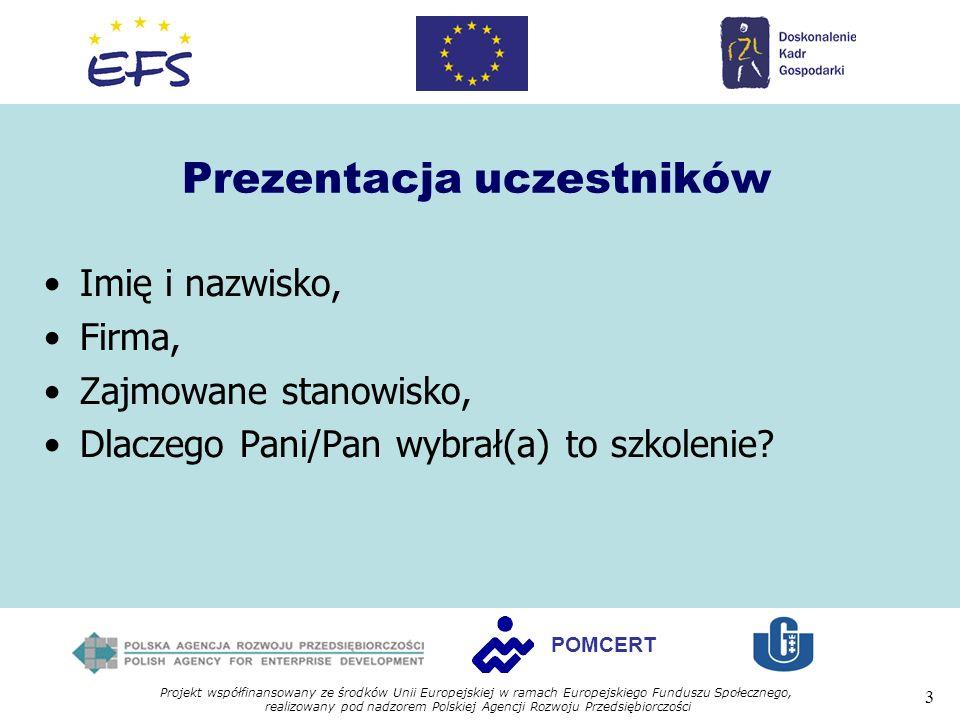 Projekt współfinansowany ze środków Unii Europejskiej w ramach Europejskiego Funduszu Społecznego, realizowany pod nadzorem Polskiej Agencji Rozwoju Przedsiębiorczości 3 POMCERT Prezentacja uczestników Imię i nazwisko, Firma, Zajmowane stanowisko, Dlaczego Pani/Pan wybrał(a) to szkolenie?