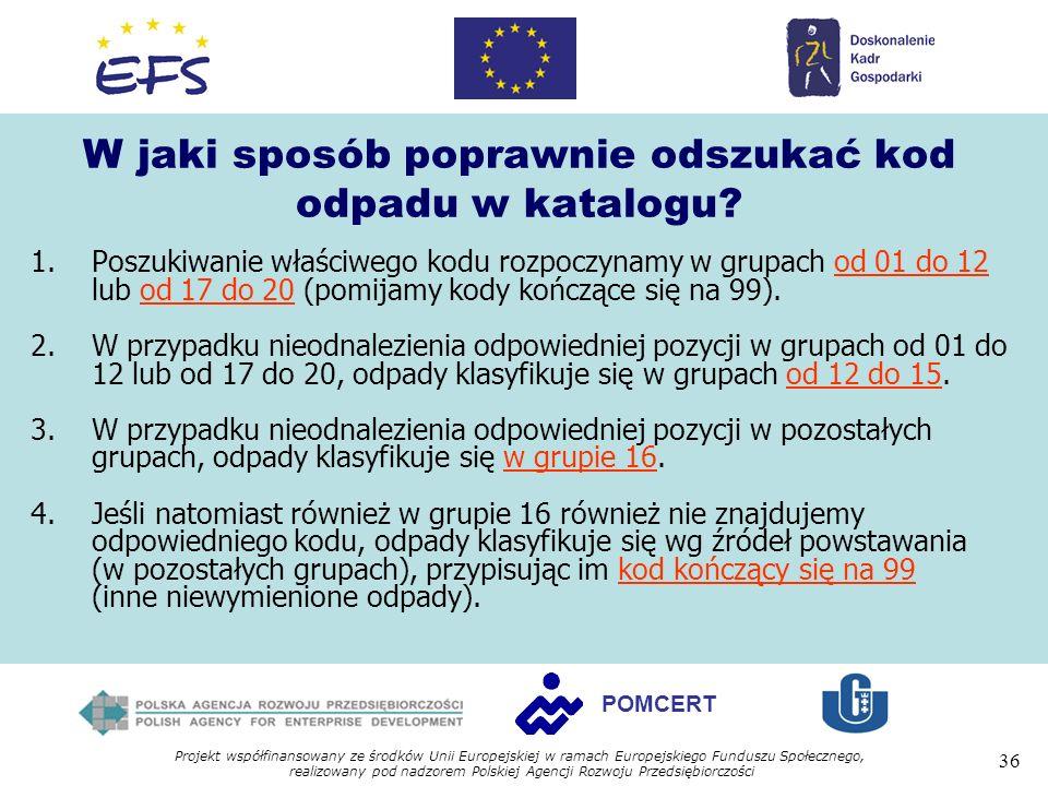 Projekt współfinansowany ze środków Unii Europejskiej w ramach Europejskiego Funduszu Społecznego, realizowany pod nadzorem Polskiej Agencji Rozwoju Przedsiębiorczości 36 POMCERT W jaki sposób poprawnie odszukać kod odpadu w katalogu.