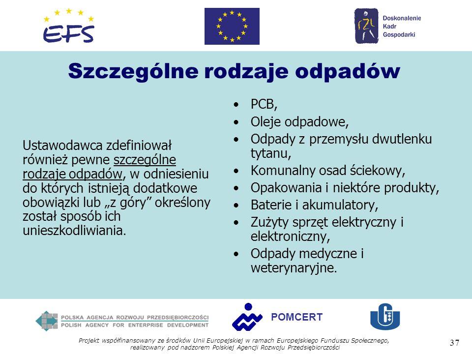 Projekt współfinansowany ze środków Unii Europejskiej w ramach Europejskiego Funduszu Społecznego, realizowany pod nadzorem Polskiej Agencji Rozwoju Przedsiębiorczości 37 POMCERT Szczególne rodzaje odpadów Ustawodawca zdefiniował również pewne szczególne rodzaje odpadów, w odniesieniu do których istnieją dodatkowe obowiązki lub z góry określony został sposób ich unieszkodliwiania.