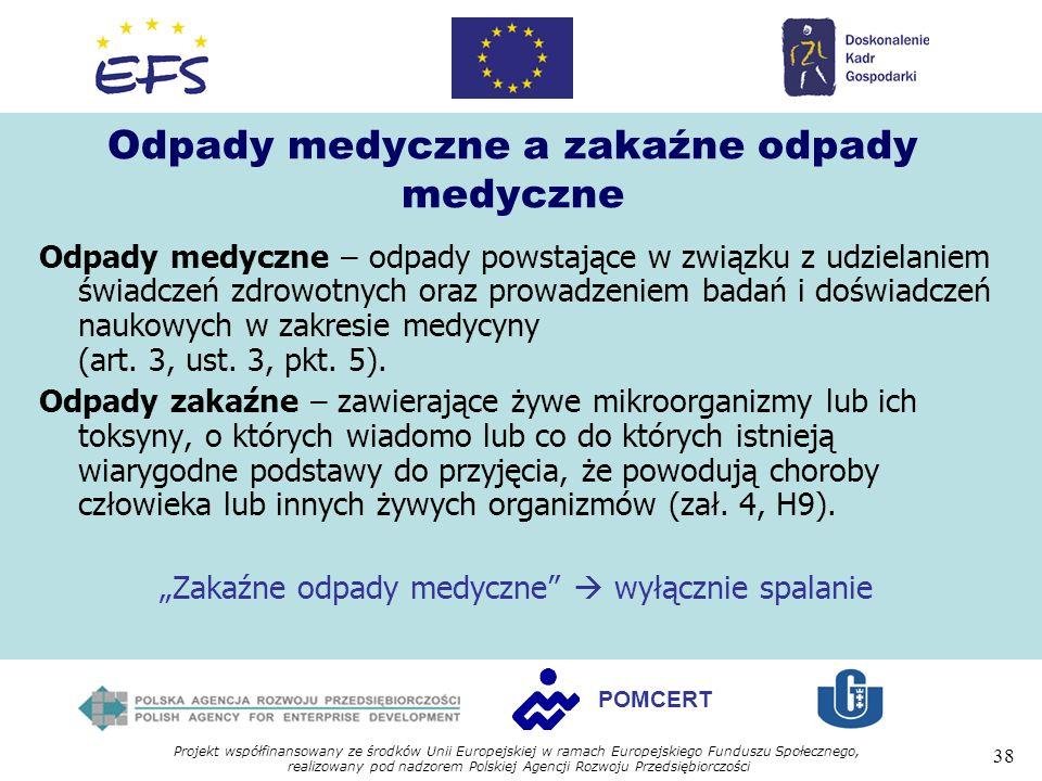 Projekt współfinansowany ze środków Unii Europejskiej w ramach Europejskiego Funduszu Społecznego, realizowany pod nadzorem Polskiej Agencji Rozwoju Przedsiębiorczości 38 POMCERT Odpady medyczne a zakaźne odpady medyczne Odpady medyczne – odpady powstające w związku z udzielaniem świadczeń zdrowotnych oraz prowadzeniem badań i doświadczeń naukowych w zakresie medycyny (art.