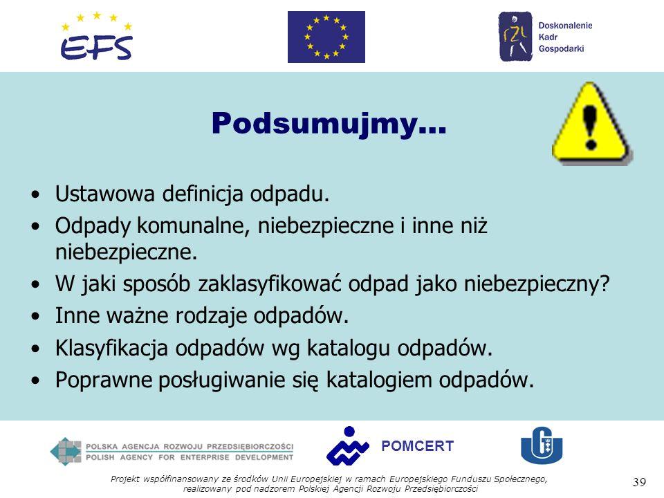 Projekt współfinansowany ze środków Unii Europejskiej w ramach Europejskiego Funduszu Społecznego, realizowany pod nadzorem Polskiej Agencji Rozwoju Przedsiębiorczości 39 POMCERT Podsumujmy… Ustawowa definicja odpadu.
