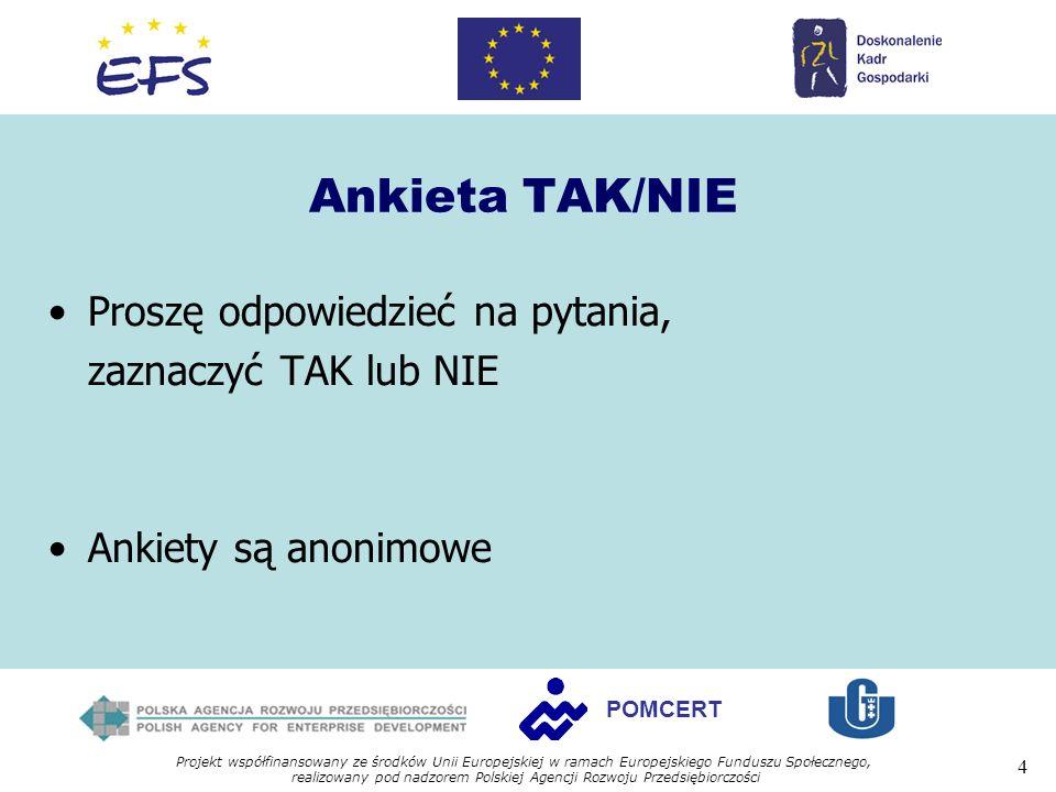 Projekt współfinansowany ze środków Unii Europejskiej w ramach Europejskiego Funduszu Społecznego, realizowany pod nadzorem Polskiej Agencji Rozwoju Przedsiębiorczości 4 POMCERT Ankieta TAK/NIE Proszę odpowiedzieć na pytania, zaznaczyć TAK lub NIE Ankiety są anonimowe