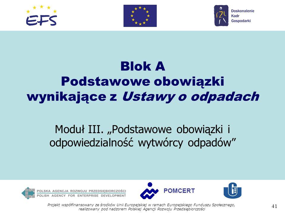 Projekt współfinansowany ze środków Unii Europejskiej w ramach Europejskiego Funduszu Społecznego, realizowany pod nadzorem Polskiej Agencji Rozwoju Przedsiębiorczości 41 POMCERT Blok A Podstawowe obowiązki wynikające z Ustawy o odpadach Moduł III.
