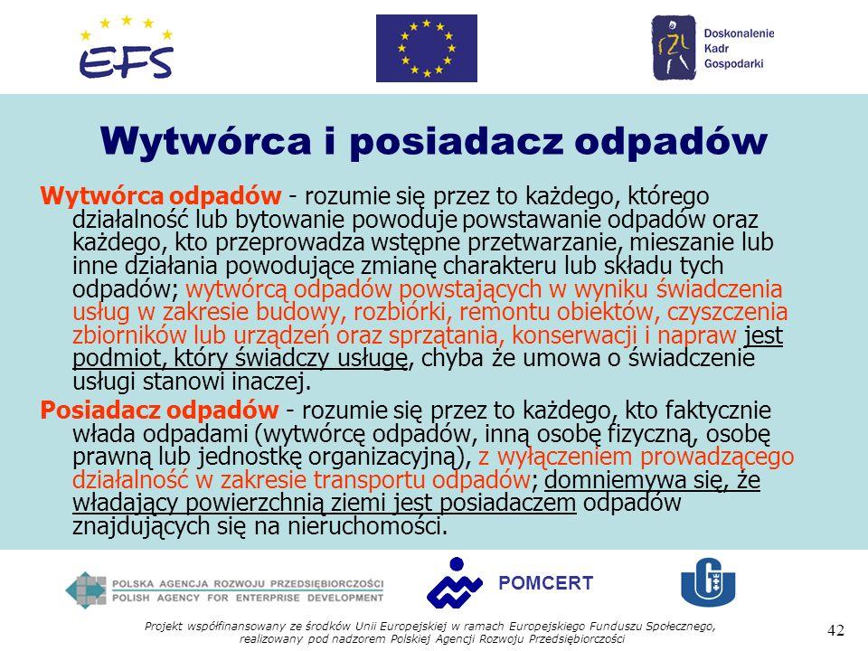 Projekt współfinansowany ze środków Unii Europejskiej w ramach Europejskiego Funduszu Społecznego, realizowany pod nadzorem Polskiej Agencji Rozwoju Przedsiębiorczości 42 POMCERT Wytwórca i posiadacz odpadów Wytwórca odpadów - rozumie się przez to każdego, którego działalność lub bytowanie powoduje powstawanie odpadów oraz każdego, kto przeprowadza wstępne przetwarzanie, mieszanie lub inne działania powodujące zmianę charakteru lub składu tych odpadów; wytwórcą odpadów powstających w wyniku świadczenia usług w zakresie budowy, rozbiórki, remontu obiektów, czyszczenia zbiorników lub urządzeń oraz sprzątania, konserwacji i napraw jest podmiot, który świadczy usługę, chyba że umowa o świadczenie usługi stanowi inaczej.
