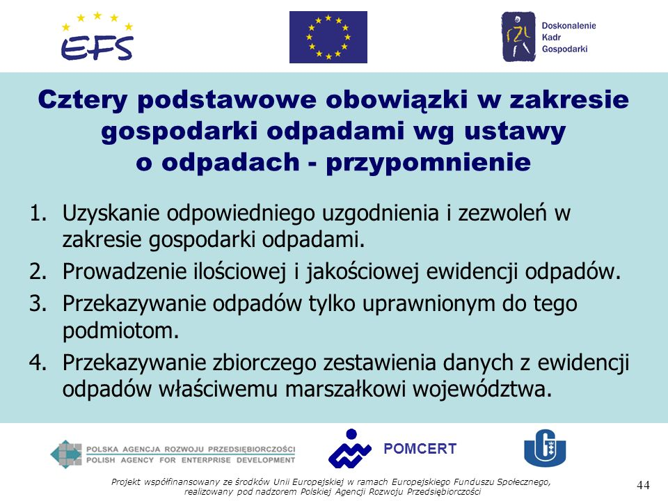 Projekt współfinansowany ze środków Unii Europejskiej w ramach Europejskiego Funduszu Społecznego, realizowany pod nadzorem Polskiej Agencji Rozwoju Przedsiębiorczości 44 POMCERT Cztery podstawowe obowiązki w zakresie gospodarki odpadami wg ustawy o odpadach - przypomnienie 1.Uzyskanie odpowiedniego uzgodnienia i zezwoleń w zakresie gospodarki odpadami.