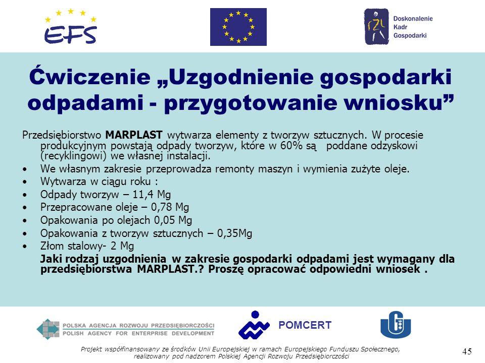 Projekt współfinansowany ze środków Unii Europejskiej w ramach Europejskiego Funduszu Społecznego, realizowany pod nadzorem Polskiej Agencji Rozwoju Przedsiębiorczości 45 POMCERT Ćwiczenie Uzgodnienie gospodarki odpadami - przygotowanie wniosku Przedsiębiorstwo MARPLAST wytwarza elementy z tworzyw sztucznych.