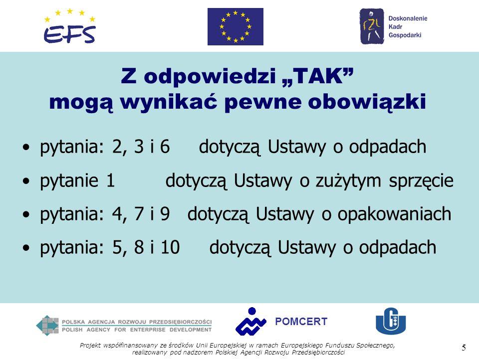 Projekt współfinansowany ze środków Unii Europejskiej w ramach Europejskiego Funduszu Społecznego, realizowany pod nadzorem Polskiej Agencji Rozwoju Przedsiębiorczości 5 POMCERT Z odpowiedzi TAK mogą wynikać pewne obowiązki pytania: 2, 3 i 6 dotyczą Ustawy o odpadach pytanie 1 dotyczą Ustawy o zużytym sprzęcie pytania: 4, 7 i 9 dotyczą Ustawy o opakowaniach pytania: 5, 8 i 10 dotyczą Ustawy o odpadach