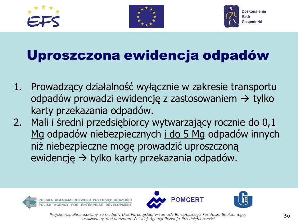 Projekt współfinansowany ze środków Unii Europejskiej w ramach Europejskiego Funduszu Społecznego, realizowany pod nadzorem Polskiej Agencji Rozwoju Przedsiębiorczości 50 POMCERT Uproszczona ewidencja odpadów 1.Prowadzący działalność wyłącznie w zakresie transportu odpadów prowadzi ewidencję z zastosowaniem tylko karty przekazania odpadów.
