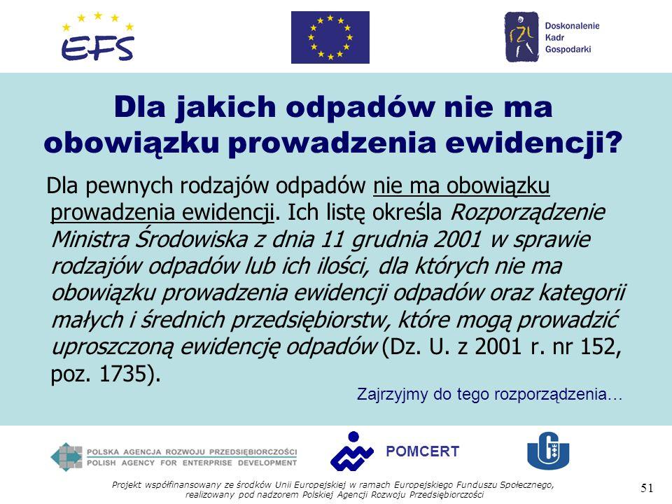 Projekt współfinansowany ze środków Unii Europejskiej w ramach Europejskiego Funduszu Społecznego, realizowany pod nadzorem Polskiej Agencji Rozwoju Przedsiębiorczości 51 POMCERT Dla jakich odpadów nie ma obowiązku prowadzenia ewidencji.