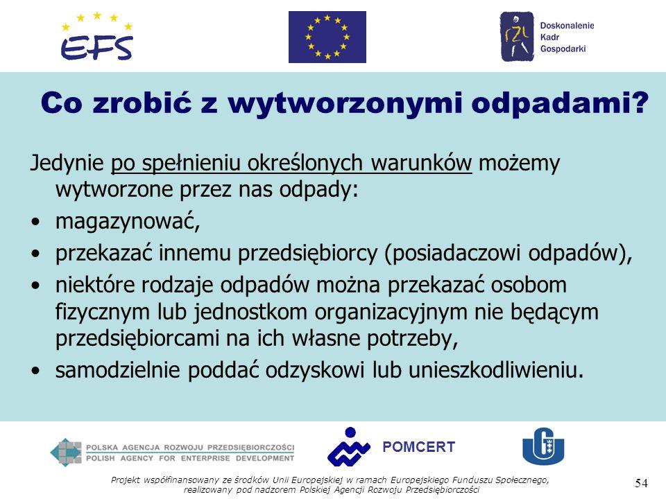 Projekt współfinansowany ze środków Unii Europejskiej w ramach Europejskiego Funduszu Społecznego, realizowany pod nadzorem Polskiej Agencji Rozwoju Przedsiębiorczości 54 POMCERT Co zrobić z wytworzonymi odpadami.
