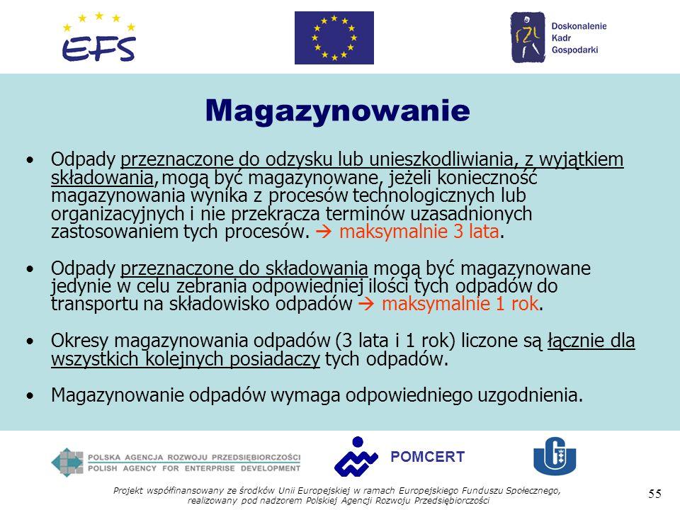 Projekt współfinansowany ze środków Unii Europejskiej w ramach Europejskiego Funduszu Społecznego, realizowany pod nadzorem Polskiej Agencji Rozwoju Przedsiębiorczości 55 POMCERT Magazynowanie Odpady przeznaczone do odzysku lub unieszkodliwiania, z wyjątkiem składowania,mogą być magazynowane, jeżeli konieczność magazynowania wynika z procesów technologicznych lub organizacyjnych i nie przekracza terminów uzasadnionych zastosowaniem tych procesów.