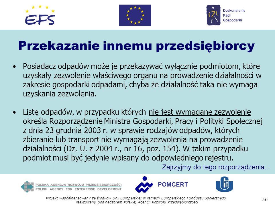 Projekt współfinansowany ze środków Unii Europejskiej w ramach Europejskiego Funduszu Społecznego, realizowany pod nadzorem Polskiej Agencji Rozwoju Przedsiębiorczości 56 POMCERT Przekazanie innemu przedsiębiorcy Posiadacz odpadów może je przekazywać wyłącznie podmiotom, które uzyskały zezwolenie właściwego organu na prowadzenie działalności w zakresie gospodarki odpadami, chyba że działalność taka nie wymaga uzyskania zezwolenia.