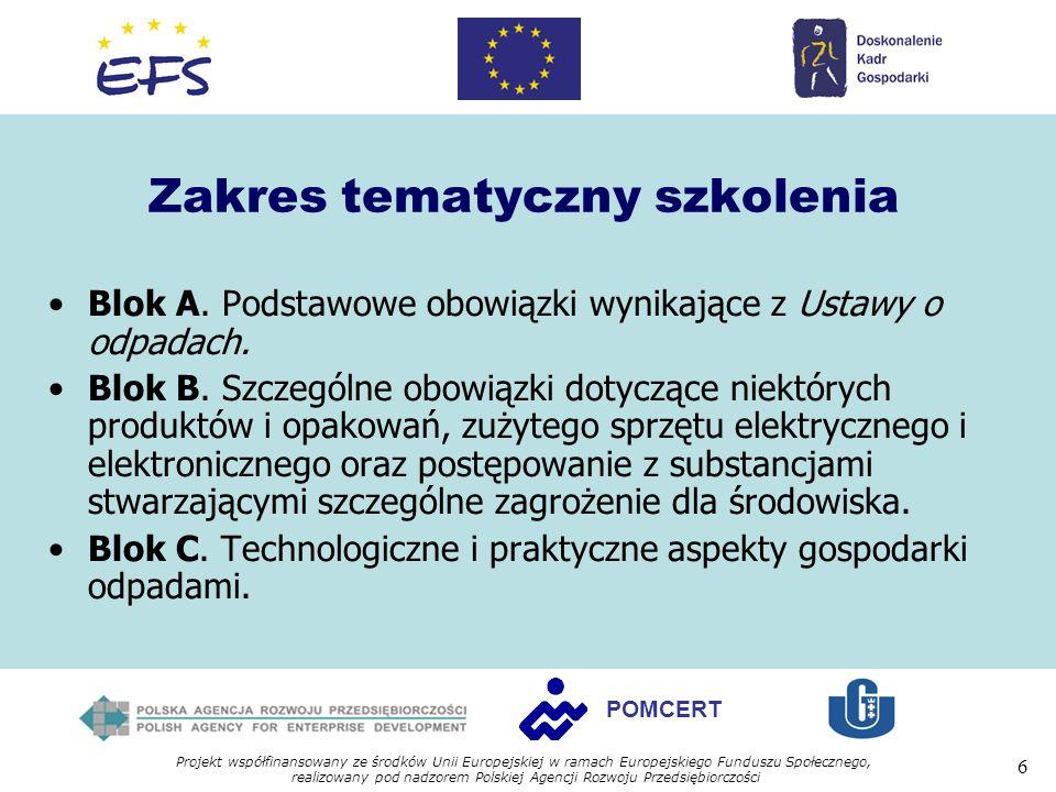 Projekt współfinansowany ze środków Unii Europejskiej w ramach Europejskiego Funduszu Społecznego, realizowany pod nadzorem Polskiej Agencji Rozwoju Przedsiębiorczości 6 POMCERT Zakres tematyczny szkolenia Blok A.