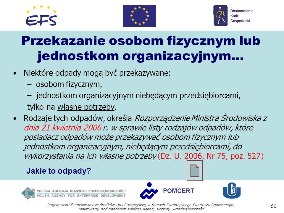 Projekt współfinansowany ze środków Unii Europejskiej w ramach Europejskiego Funduszu Społecznego, realizowany pod nadzorem Polskiej Agencji Rozwoju Przedsiębiorczości 60 POMCERT Przekazanie osobom fizycznym lub jednostkom organizacyjnym… Niektóre odpady mogą być przekazywane: –osobom fizycznym, –jednostkom organizacyjnym niebędącym przedsiębiorcami, tylko na własne potrzeby.