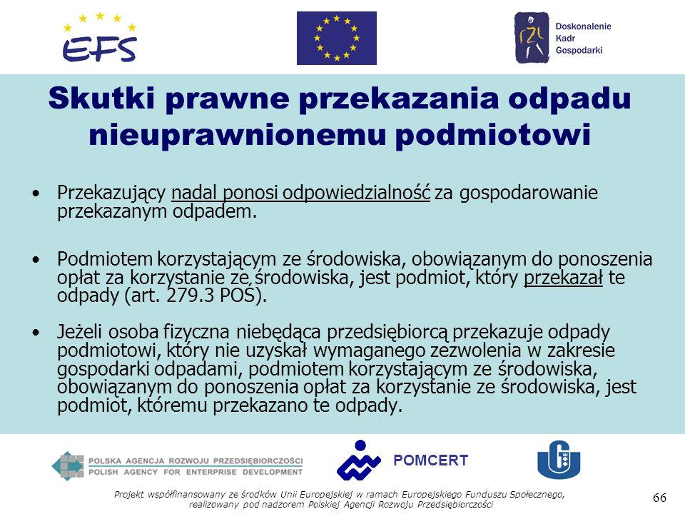 Projekt współfinansowany ze środków Unii Europejskiej w ramach Europejskiego Funduszu Społecznego, realizowany pod nadzorem Polskiej Agencji Rozwoju Przedsiębiorczości 66 POMCERT Skutki prawne przekazania odpadu nieuprawnionemu podmiotowi Przekazujący nadal ponosi odpowiedzialność za gospodarowanie przekazanym odpadem.