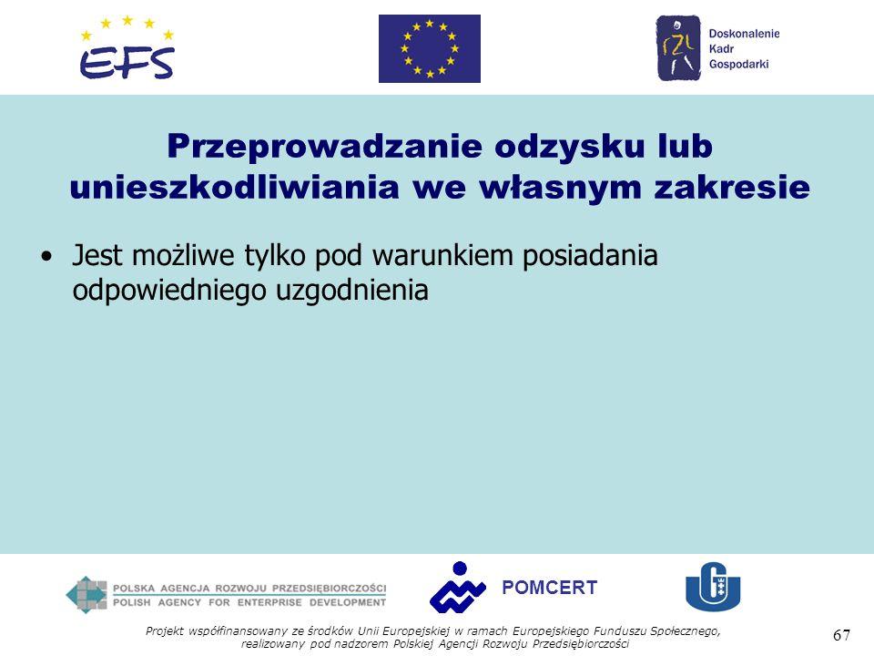 Projekt współfinansowany ze środków Unii Europejskiej w ramach Europejskiego Funduszu Społecznego, realizowany pod nadzorem Polskiej Agencji Rozwoju Przedsiębiorczości 67 POMCERT Przeprowadzanie odzysku lub unieszkodliwiania we własnym zakresie Jest możliwe tylko pod warunkiem posiadania odpowiedniego uzgodnienia