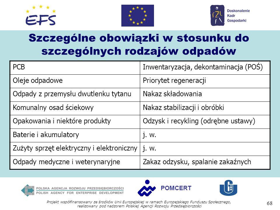 Projekt współfinansowany ze środków Unii Europejskiej w ramach Europejskiego Funduszu Społecznego, realizowany pod nadzorem Polskiej Agencji Rozwoju Przedsiębiorczości 68 POMCERT Szczególne obowiązki w stosunku do szczególnych rodzajów odpadów PCBInwentaryzacja, dekontaminacja (POŚ) Oleje odpadowePriorytet regeneracji Odpady z przemysłu dwutlenku tytanuNakaz składowania Komunalny osad ściekowyNakaz stabilizacji i obróbki Opakowania i niektóre produktyOdzysk i recykling (odrębne ustawy) Baterie i akumulatoryj.