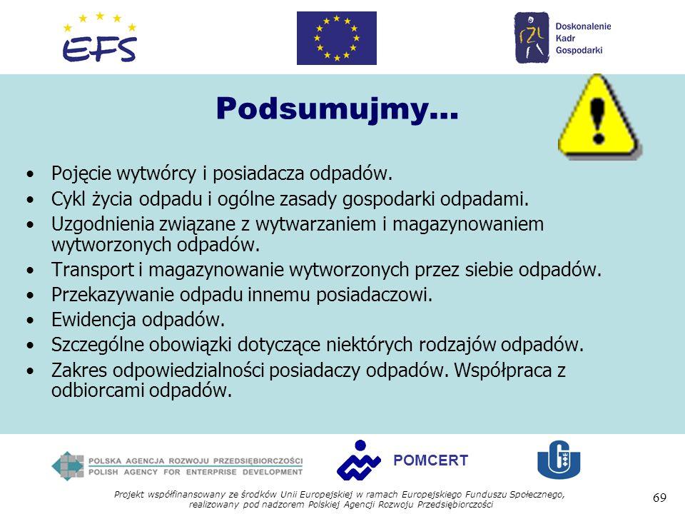 Projekt współfinansowany ze środków Unii Europejskiej w ramach Europejskiego Funduszu Społecznego, realizowany pod nadzorem Polskiej Agencji Rozwoju Przedsiębiorczości 69 POMCERT Podsumujmy… Pojęcie wytwórcy i posiadacza odpadów.