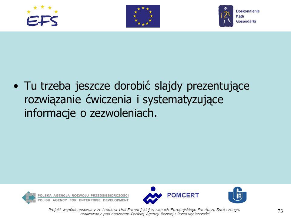 Projekt współfinansowany ze środków Unii Europejskiej w ramach Europejskiego Funduszu Społecznego, realizowany pod nadzorem Polskiej Agencji Rozwoju Przedsiębiorczości 73 POMCERT Tu trzeba jeszcze dorobić slajdy prezentujące rozwiązanie ćwiczenia i systematyzujące informacje o zezwoleniach.