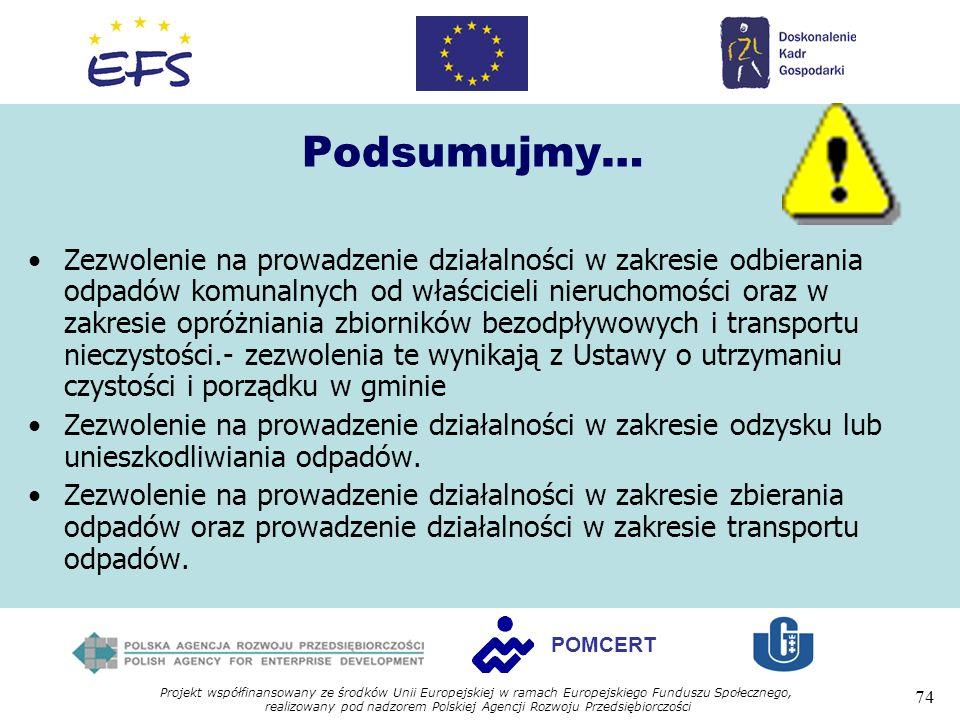 Projekt współfinansowany ze środków Unii Europejskiej w ramach Europejskiego Funduszu Społecznego, realizowany pod nadzorem Polskiej Agencji Rozwoju Przedsiębiorczości 74 POMCERT Podsumujmy… Zezwolenie na prowadzenie działalności w zakresie odbierania odpadów komunalnych od właścicieli nieruchomości oraz w zakresie opróżniania zbiorników bezodpływowych i transportu nieczystości.- zezwolenia te wynikają z Ustawy o utrzymaniu czystości i porządku w gminie Zezwolenie na prowadzenie działalności w zakresie odzysku lub unieszkodliwiania odpadów.