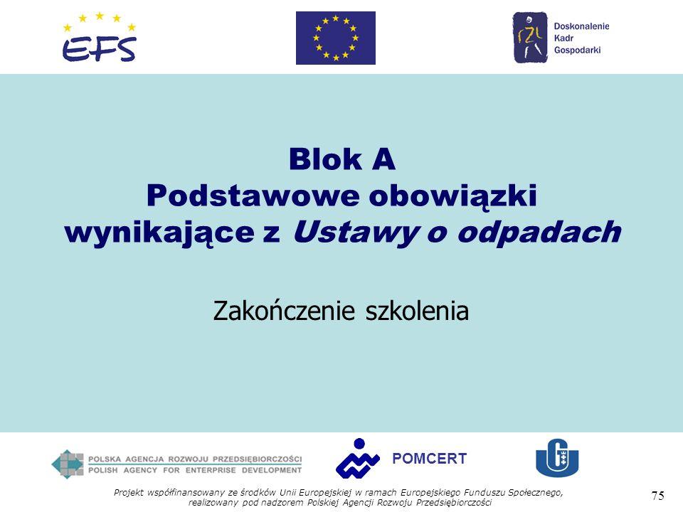 Projekt współfinansowany ze środków Unii Europejskiej w ramach Europejskiego Funduszu Społecznego, realizowany pod nadzorem Polskiej Agencji Rozwoju Przedsiębiorczości 75 POMCERT Blok A Podstawowe obowiązki wynikające z Ustawy o odpadach Zakończenie szkolenia