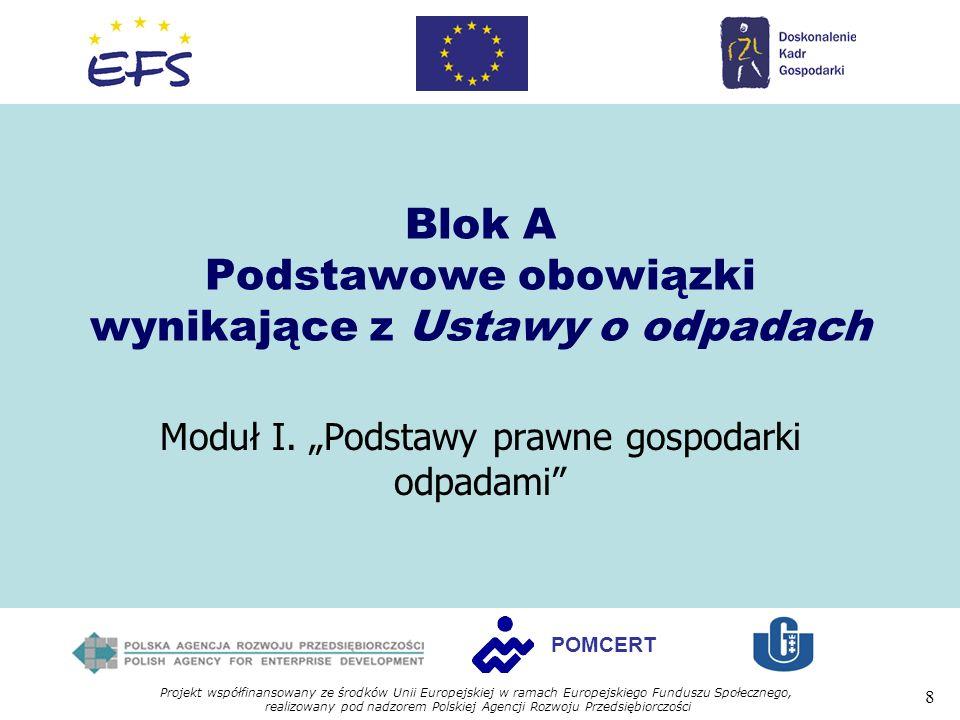 Projekt współfinansowany ze środków Unii Europejskiej w ramach Europejskiego Funduszu Społecznego, realizowany pod nadzorem Polskiej Agencji Rozwoju Przedsiębiorczości 8 POMCERT Blok A Podstawowe obowiązki wynikające z Ustawy o odpadach Moduł I.