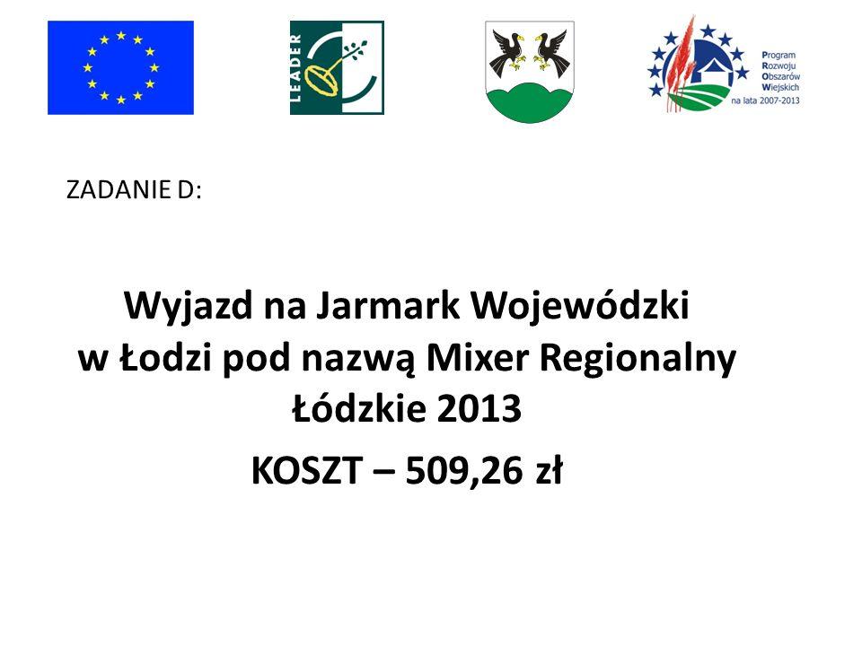 ZADANIE D: Wyjazd na Jarmark Wojewódzki w Łodzi pod nazwą Mixer Regionalny Łódzkie 2013 KOSZT – 509,26 zł